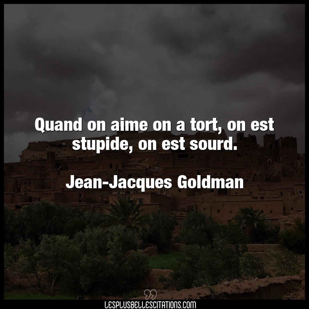 Quand on aime on a tort, on est stupide, on e