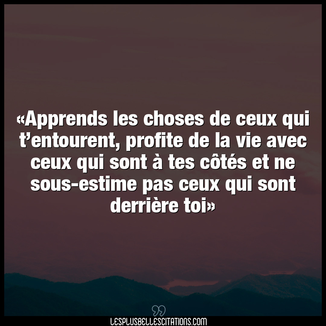 Apprends les choses de ceux qui t'entourent